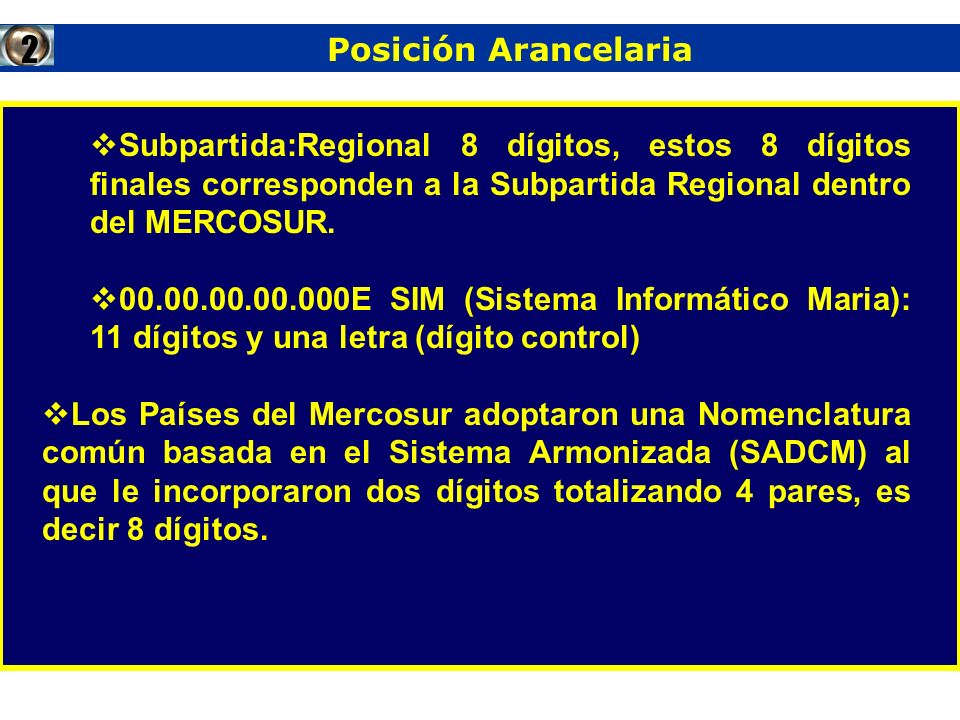 2 Posición Arancelaria. Subpartida:Regional 8 dígitos, estos 8 dígitos finales corresponden a la Subpartida Regional dentro del MERCOSUR.