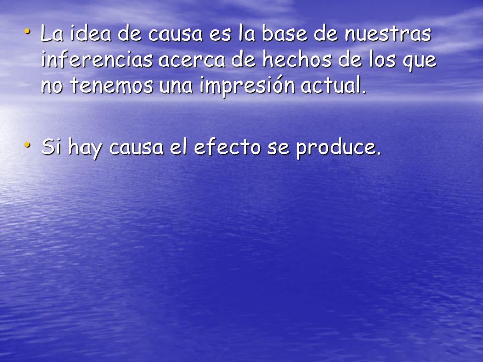 La idea de causa es la base de nuestras inferencias acerca de hechos de los que no tenemos una impresión actual.