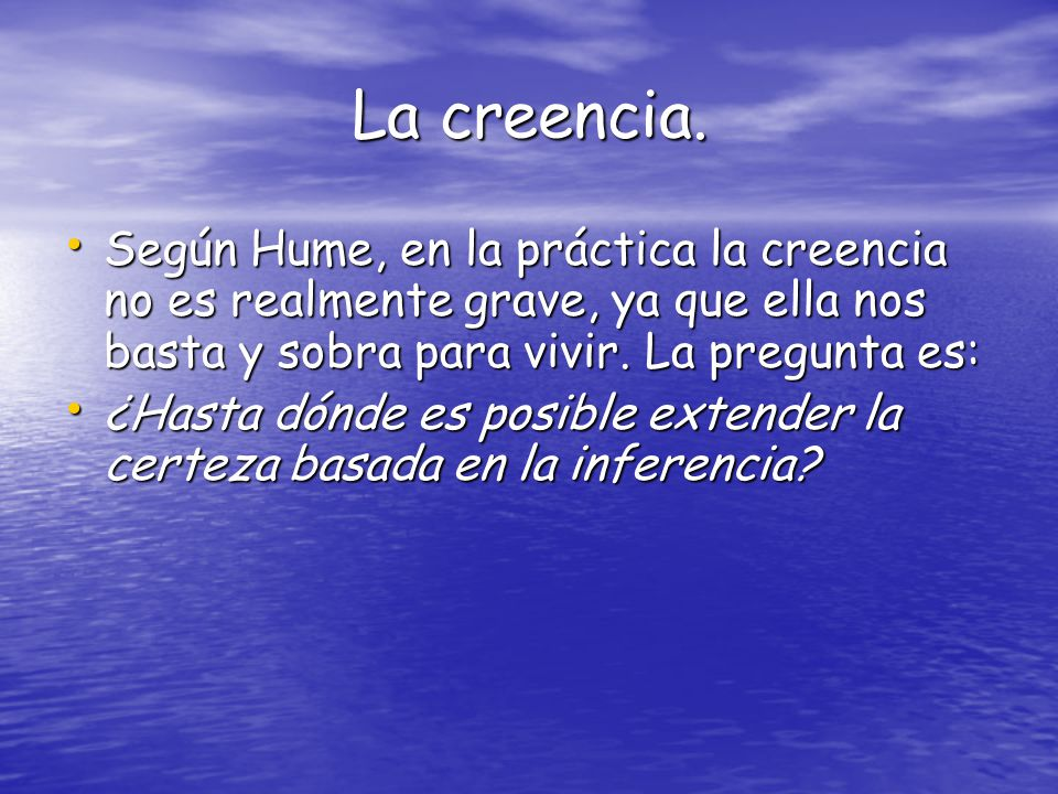 La creencia. Según Hume, en la práctica la creencia no es realmente grave, ya que ella nos basta y sobra para vivir. La pregunta es: