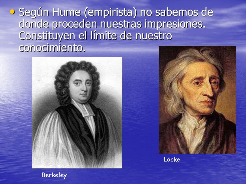 Según Hume (empirista) no sabemos de donde proceden nuestras impresiones. Constituyen el límite de nuestro conocimiento.