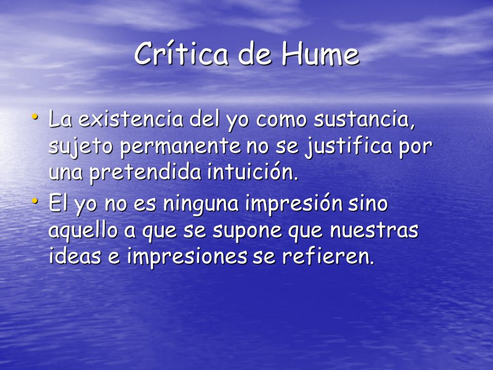 Crítica de Hume La existencia del yo como sustancia, sujeto permanente no se justifica por una pretendida intuición.