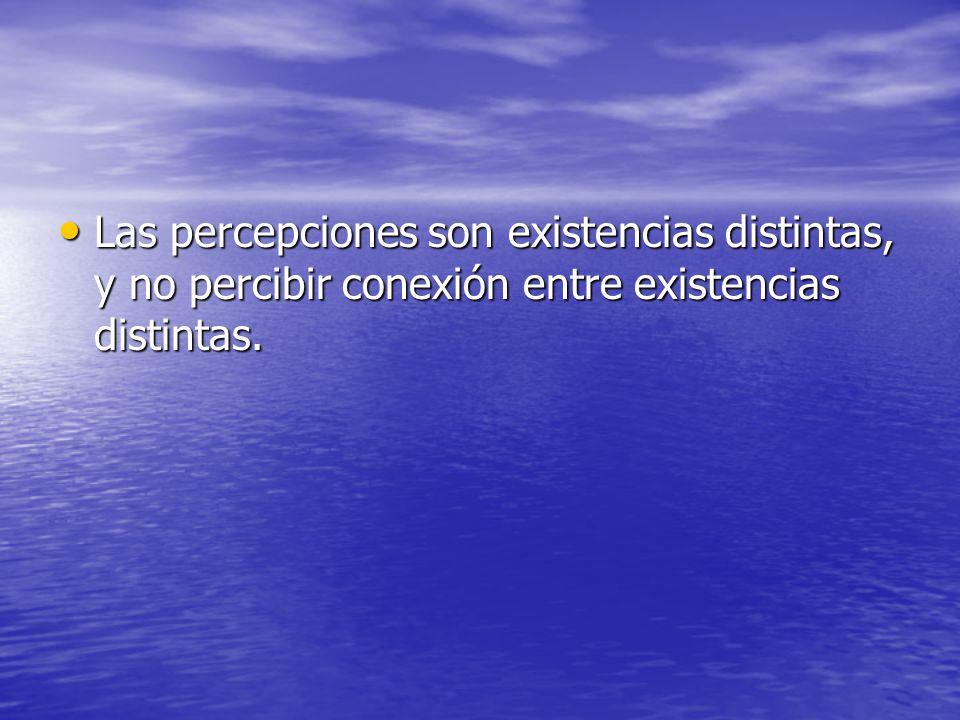 Las percepciones son existencias distintas, y no percibir conexión entre existencias distintas.