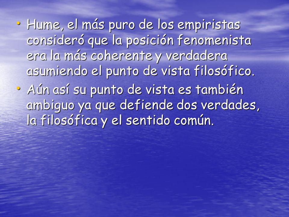 Hume, el más puro de los empiristas consideró que la posición fenomenista era la más coherente y verdadera asumiendo el punto de vista filosófico.