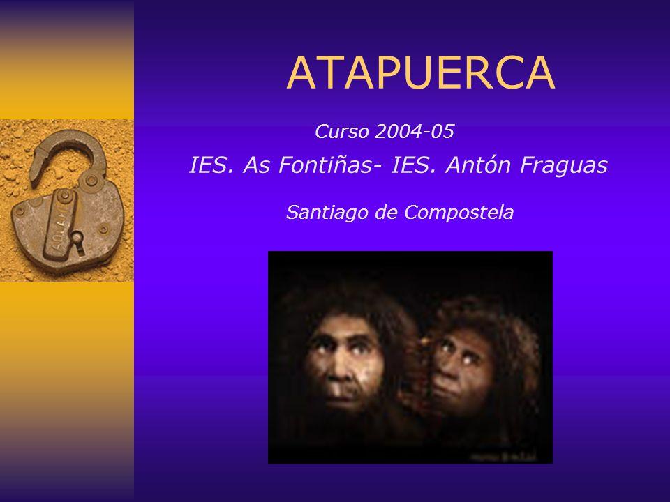 ATAPUERCA. Curso 2004-05. IES. As Fontiñas- IES. Antón Fraguas