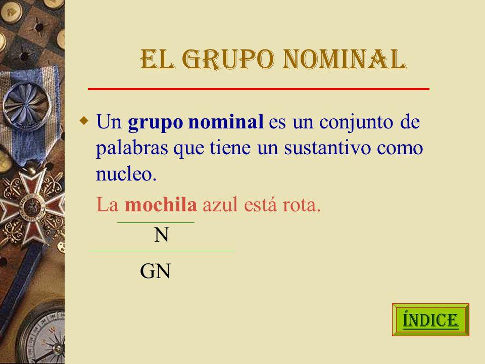 EL GRUPO NOMINAL Un grupo nominal es un conjunto de palabras que tiene un sustantivo como nucleo. La mochila azul está rota.