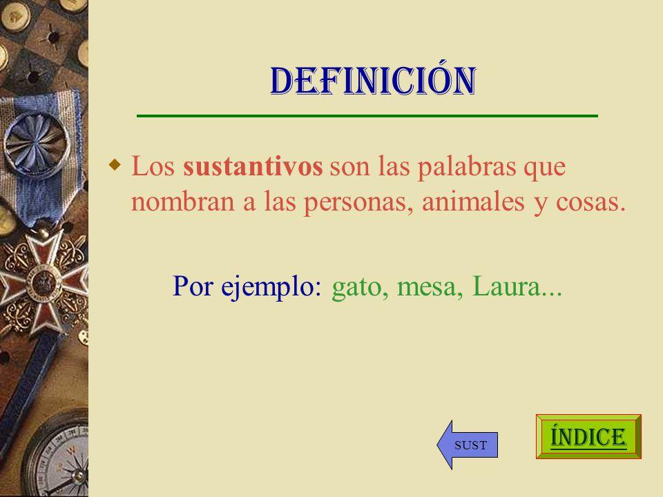 Definición Los sustantivos son las palabras que nombran a las personas, animales y cosas. Por ejemplo: gato, mesa, Laura...