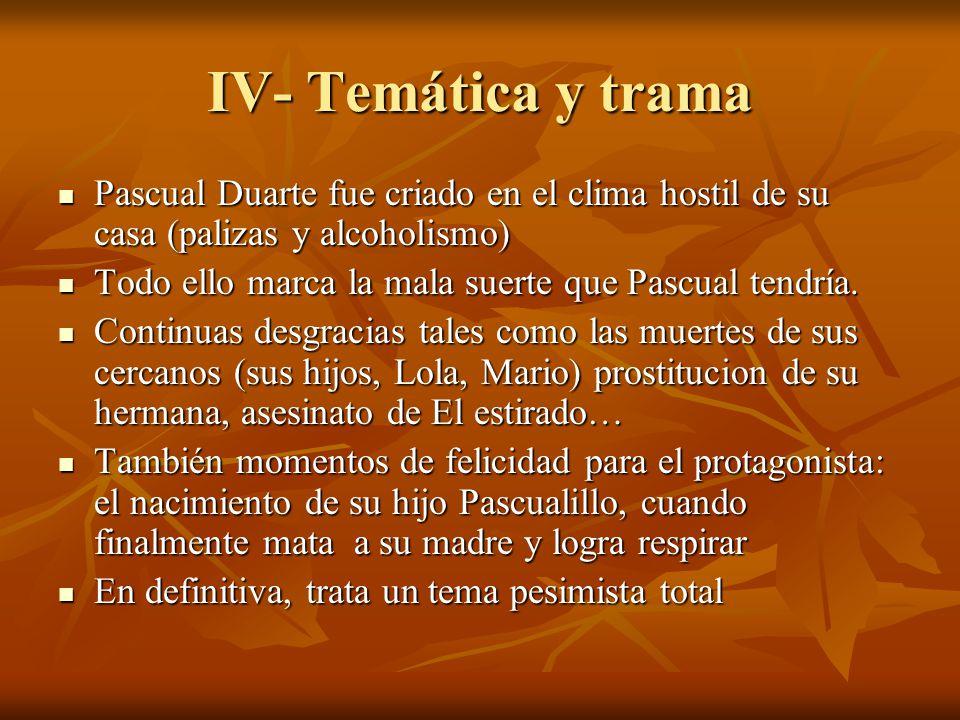 IV- Temática y trama Pascual Duarte fue criado en el clima hostil de su casa (palizas y alcoholismo)