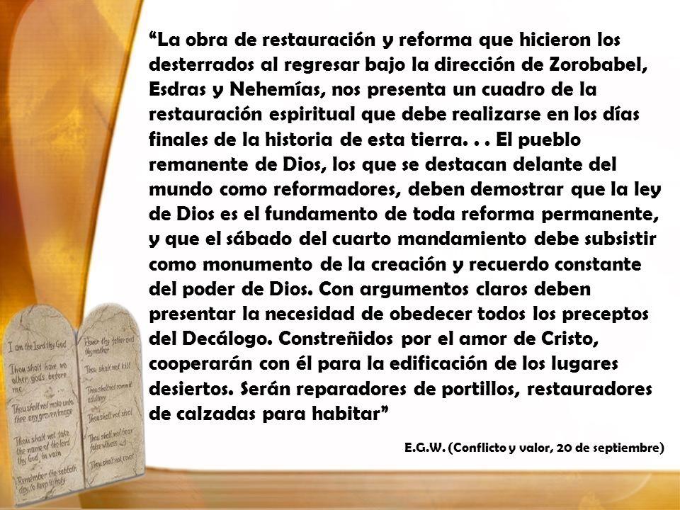 La obra de restauración y reforma que hicieron los desterrados al regresar bajo la dirección de Zorobabel, Esdras y Nehemías, nos presenta un cuadro de la restauración espiritual que debe realizarse en los días finales de la historia de esta tierra. . . El pueblo remanente de Dios, los que se destacan delante del mundo como reformadores, deben demostrar que la ley de Dios es el fundamento de toda reforma permanente, y que el sábado del cuarto mandamiento debe subsistir como monumento de la creación y recuerdo constante del poder de Dios. Con argumentos claros deben presentar la necesidad de obedecer todos los preceptos del Decálogo. Constreñidos por el amor de Cristo, cooperarán con él para la edificación de los lugares desiertos. Serán reparadores de portillos, restauradores de calzadas para habitar