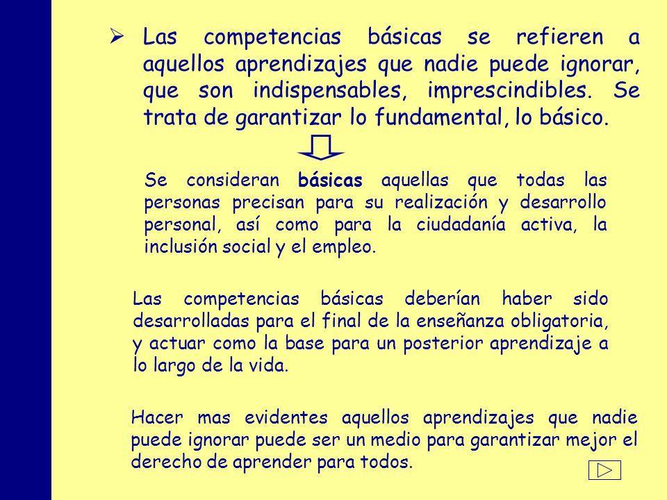 Las competencias básicas se refieren a aquellos aprendizajes que nadie puede ignorar, que son indispensables, imprescindibles. Se trata de garantizar lo fundamental, lo básico.