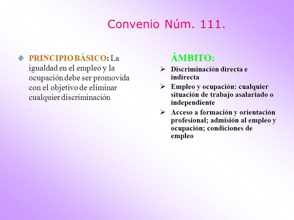 Convenio Núm. 111. PRINCIPIO BÁSICO: La igualdad en el empleo y la ocupación debe ser promovida con el objetivo de eliminar cualquier discriminación.