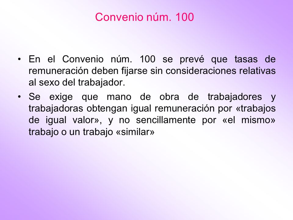 Convenio núm. 100 En el Convenio núm. 100 se prevé que tasas de remuneración deben fijarse sin consideraciones relativas al sexo del trabajador.
