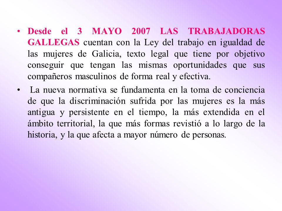 Desde el 3 MAYO 2007 LAS TRABAJADORAS GALLEGAS cuentan con la Ley del trabajo en igualdad de las mujeres de Galicia, texto legal que tiene por objetivo conseguir que tengan las mismas oportunidades que sus compañeros masculinos de forma real y efectiva.
