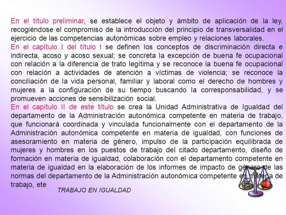 En el título preliminar, se establece el objeto y ámbito de aplicación de la ley, recogiéndose el compromiso de la introducción del principio de transversalidad en el ejercicio de las competencias autonómicas sobre empleo y relaciones laborales.