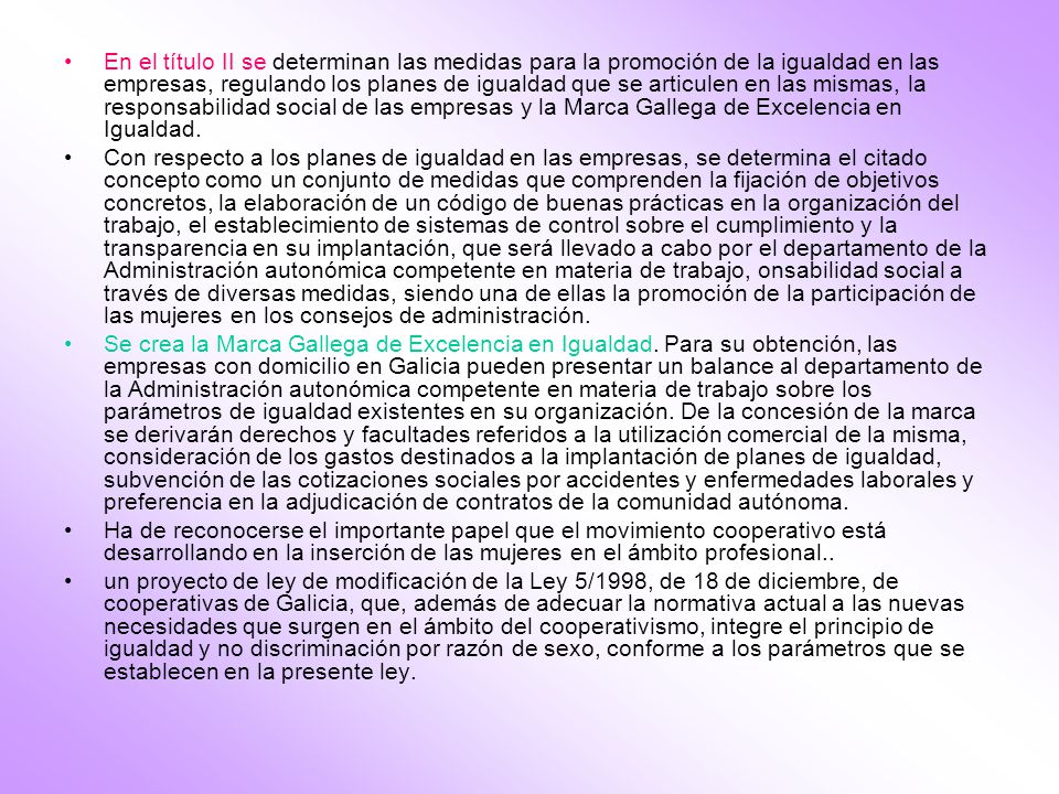 En el título II se determinan las medidas para la promoción de la igualdad en las empresas, regulando los planes de igualdad que se articulen en las mismas, la responsabilidad social de las empresas y la Marca Gallega de Excelencia en Igualdad.