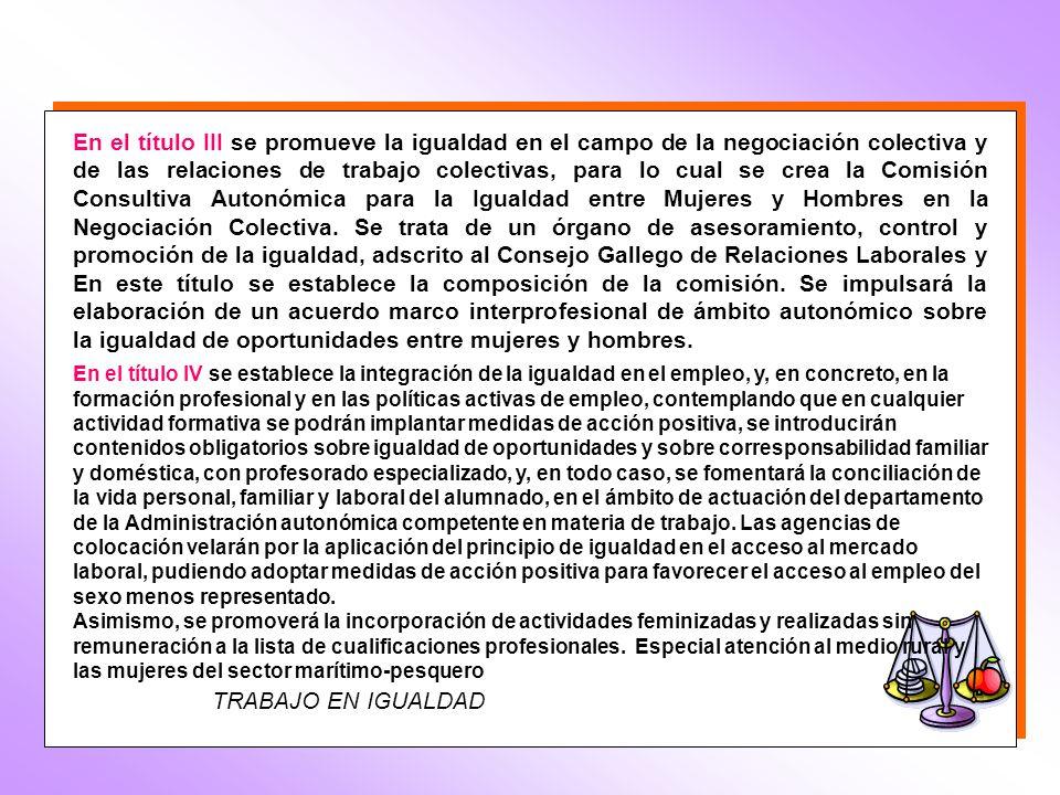 En el título III se promueve la igualdad en el campo de la negociación colectiva y de las relaciones de trabajo colectivas, para lo cual se crea la Comisión Consultiva Autonómica para la Igualdad entre Mujeres y Hombres en la Negociación Colectiva. Se trata de un órgano de asesoramiento, control y promoción de la igualdad, adscrito al Consejo Gallego de Relaciones Laborales y En este título se establece la composición de la comisión. Se impulsará la elaboración de un acuerdo marco interprofesional de ámbito autonómico sobre la igualdad de oportunidades entre mujeres y hombres.