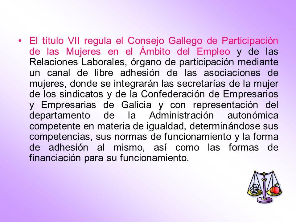 El título VII regula el Consejo Gallego de Participación de las Mujeres en el Ámbito del Empleo y de las Relaciones Laborales, órgano de participación mediante un canal de libre adhesión de las asociaciones de mujeres, donde se integrarán las secretarías de la mujer de los sindicatos y de la Confederación de Empresarios y Empresarias de Galicia y con representación del departamento de la Administración autonómica competente en materia de igualdad, determinándose sus competencias, sus normas de funcionamiento y la forma de adhesión al mismo, así como las formas de financiación para su funcionamiento.