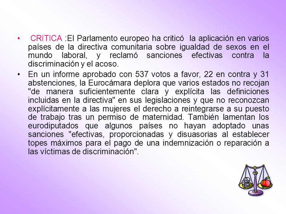 CRITICA :El Parlamento europeo ha criticó la aplicación en varios países de la directiva comunitaria sobre igualdad de sexos en el mundo laboral, y reclamó sanciones efectivas contra la discriminación y el acoso.