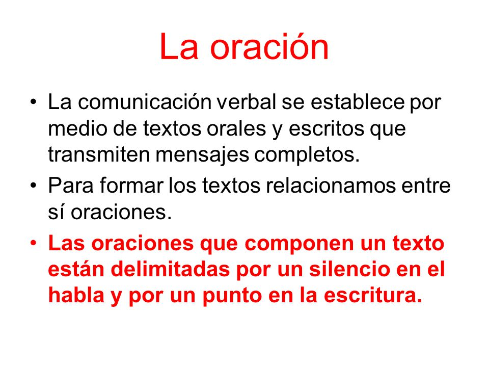 La oración La comunicación verbal se establece por medio de textos orales y escritos que transmiten mensajes completos.