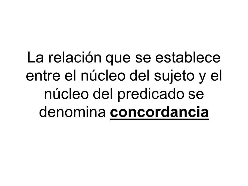 La relación que se establece entre el núcleo del sujeto y el núcleo del predicado se denomina concordancia