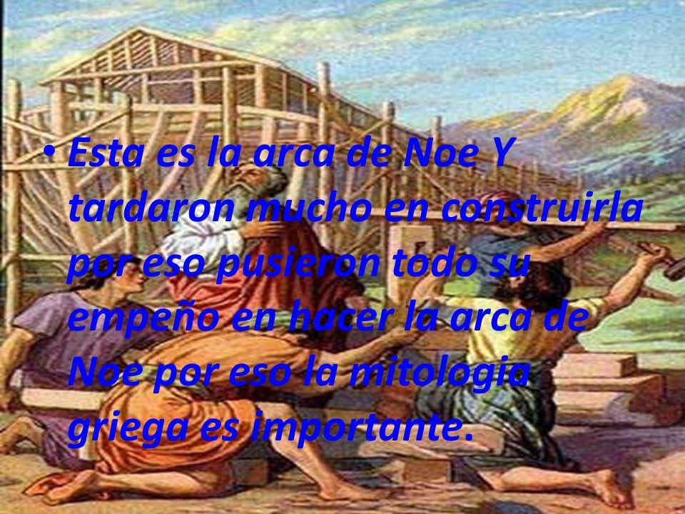 Esta es la arca de Noe Y tardaron mucho en construirla por eso pusieron todo su empeño en hacer la arca de Noe por eso la mitologia griega es importante.