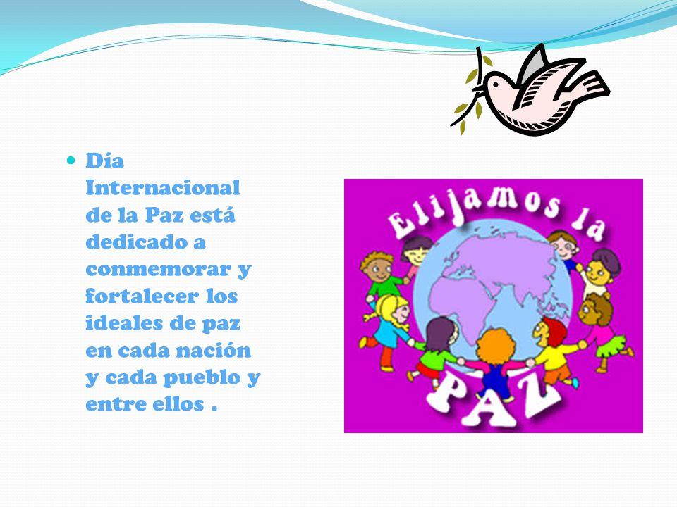 Día Internacional de la Paz está dedicado a conmemorar y fortalecer los ideales de paz en cada nación y cada pueblo y entre ellos .