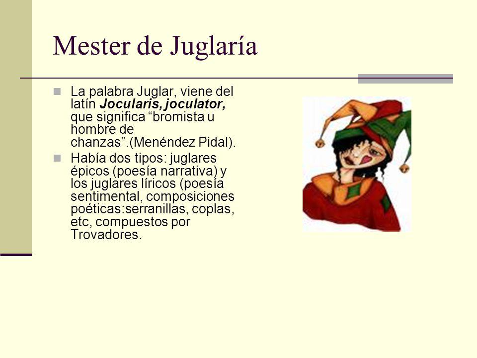 Mester de Juglaría La palabra Juglar, viene del latín Jocularis, joculator, que significa bromista u hombre de chanzas .(Menéndez Pidal).