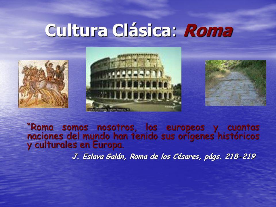 Cultura Clásica: Roma Roma somos nosotros, los europeos y cuantas naciones del mundo han tenido sus orígenes históricos y culturales en Europa.