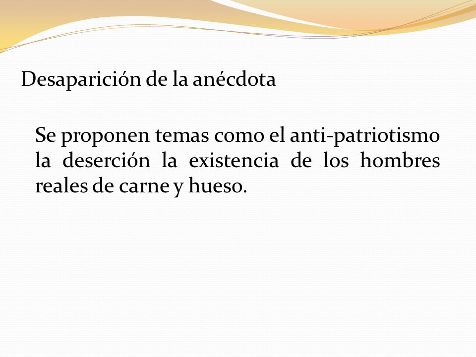 Desaparición de la anécdota Se proponen temas como el anti-patriotismo la deserción la existencia de los hombres reales de carne y hueso.