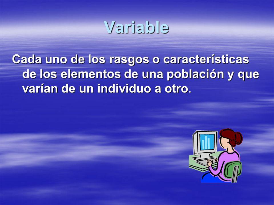 Variable Cada uno de los rasgos o características de los elementos de una población y que varían de un individuo a otro.