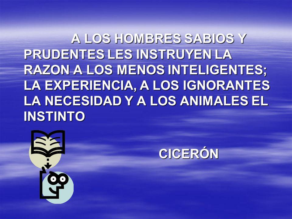 A LOS HOMBRES SABIOS Y PRUDENTES LES INSTRUYEN LA RAZON A LOS MENOS INTELIGENTES; LA EXPERIENCIA, A LOS IGNORANTES LA NECESIDAD Y A LOS ANIMALES EL INSTINTO