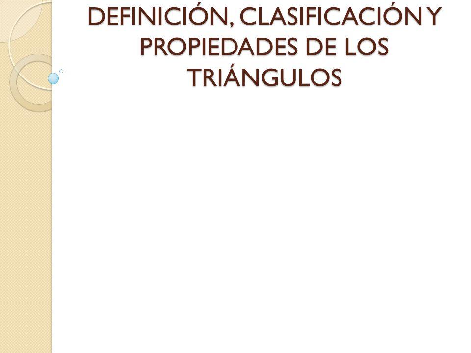 DEFINICIÓN, CLASIFICACIÓN Y PROPIEDADES DE LOS TRIÁNGULOS