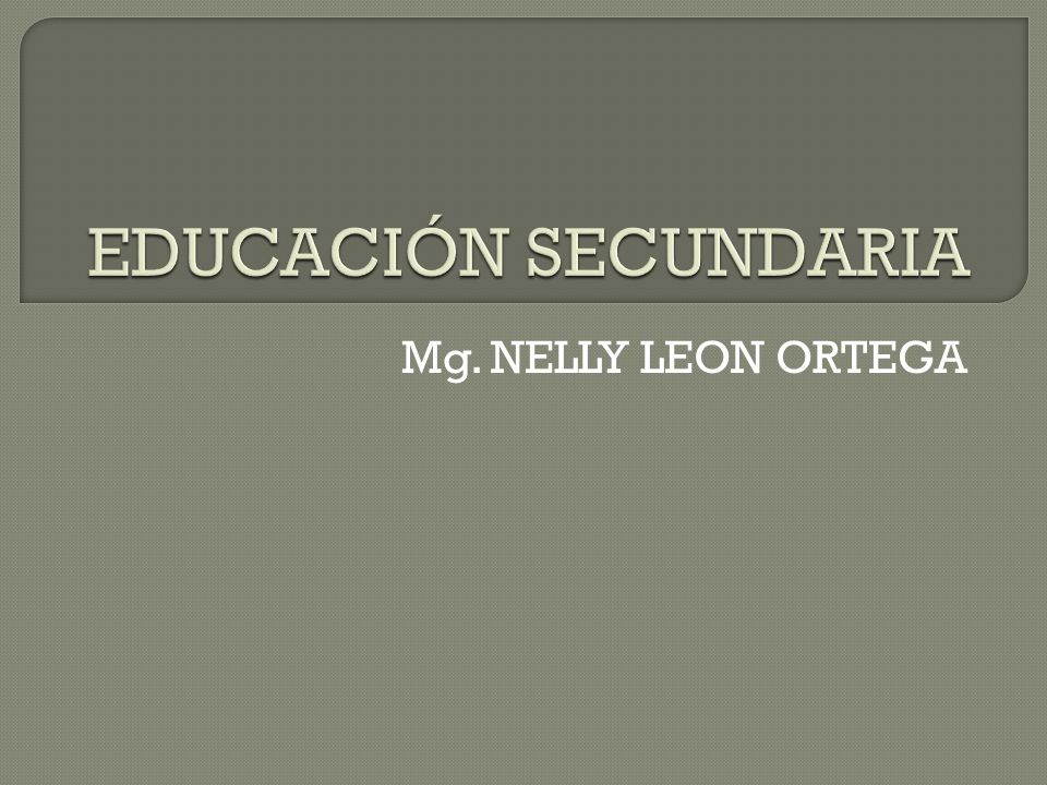 EDUCACIÓN SECUNDARIA Mg. NELLY LEON ORTEGA