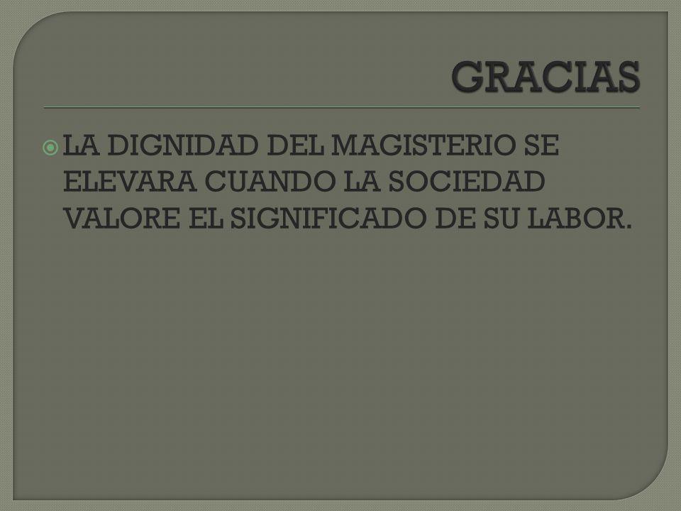 GRACIAS LA DIGNIDAD DEL MAGISTERIO SE ELEVARA CUANDO LA SOCIEDAD VALORE EL SIGNIFICADO DE SU LABOR.