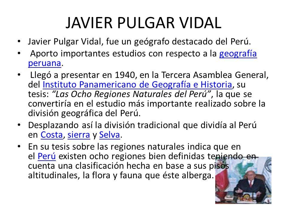 JAVIER PULGAR VIDAL Javier Pulgar Vidal, fue un geógrafo destacado del Perú. Aporto importantes estudios con respecto a la geografía peruana.