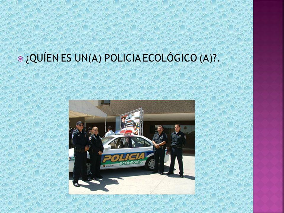¿QUÍEN ES UN(A) POLICIA ECOLÓGICO (A) .