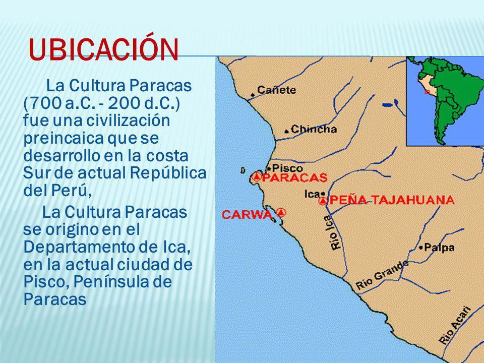 UBICACIÓN La Cultura Paracas (700 a.C. - 200 d.C.) fue una civilización preincaica que se desarrollo en la costa Sur de actual República del Perú,