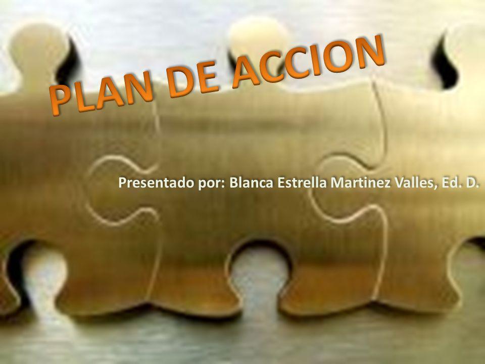 PLAN DE ACCION Presentado por: Blanca Estrella Martinez Valles, Ed. D.