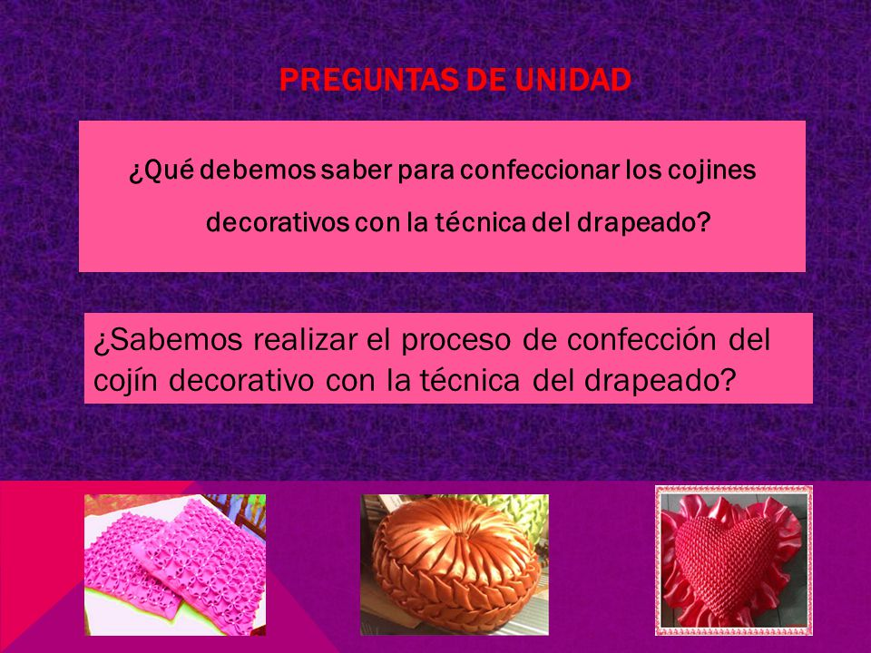 Preguntas de unidad ¿Qué debemos saber para confeccionar los cojines decorativos con la técnica del drapeado
