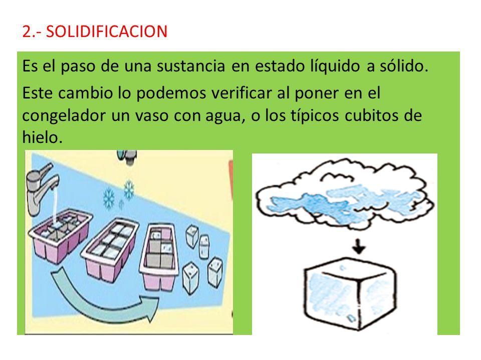 2.- SOLIDIFICACION Es el paso de una sustancia en estado líquido a sólido.