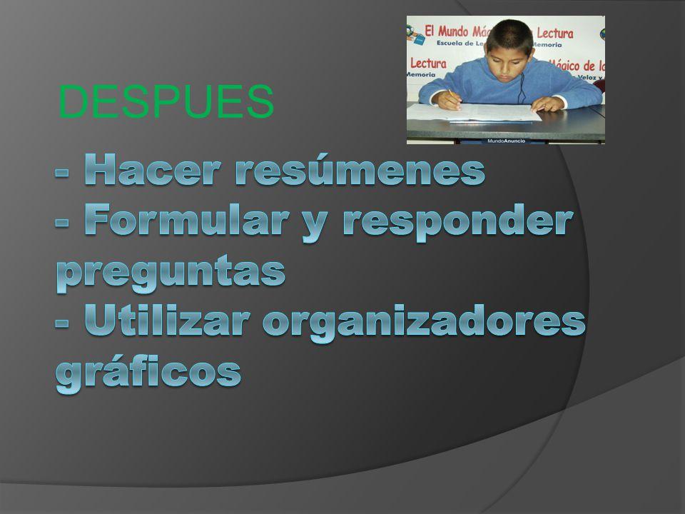 DESPUES - Hacer resúmenes - Formular y responder preguntas - Utilizar organizadores gráficos