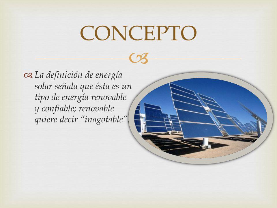 CONCEPTO La definición de energía solar señala que ésta es un tipo de energía renovable y confiable; renovable quiere decir inagotable .
