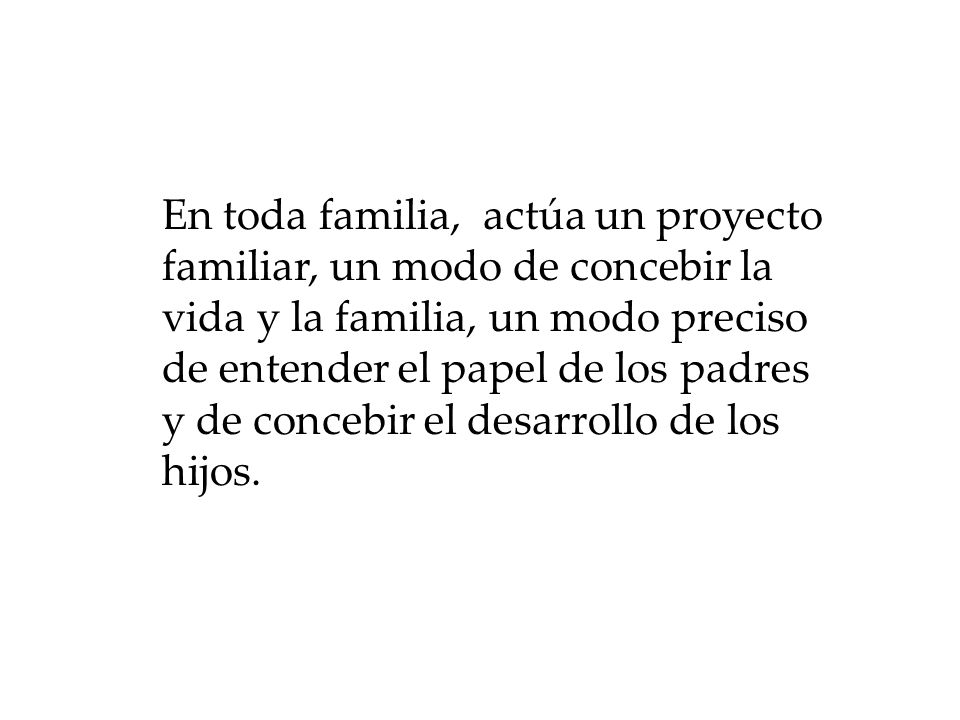 En toda familia, actúa un proyecto familiar, un modo de concebir la vida y la familia, un modo preciso de entender el papel de los padres y de concebir el desarrollo de los hijos.