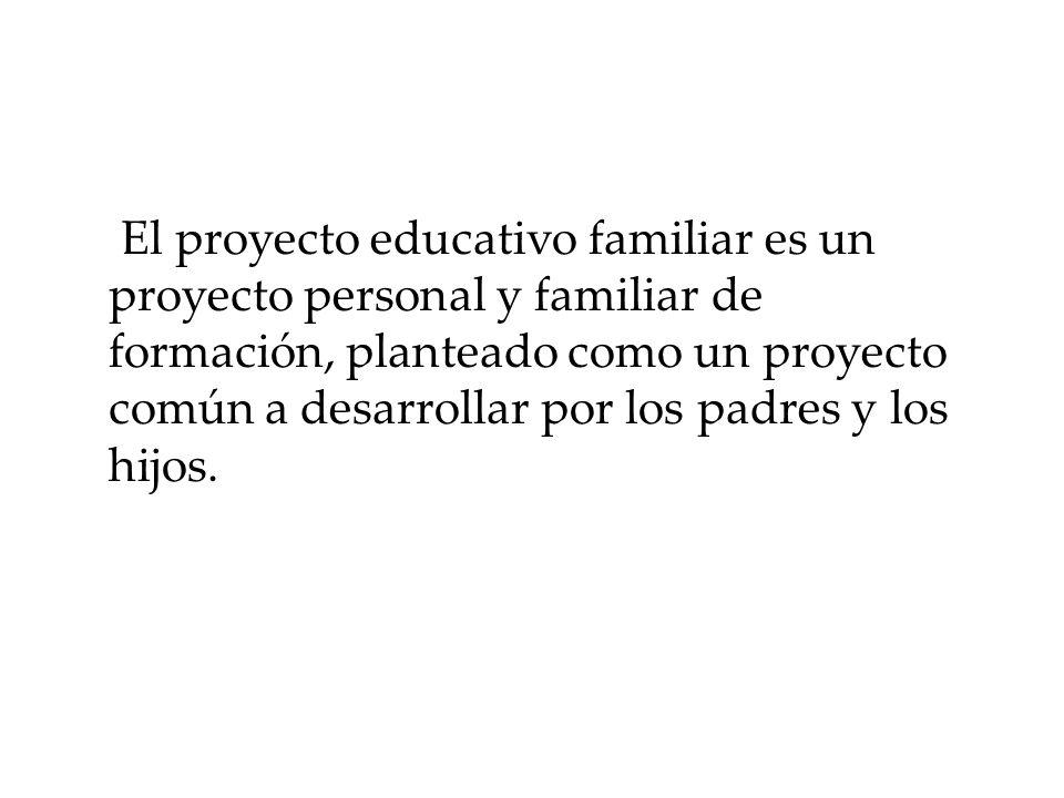El proyecto educativo familiar es un proyecto personal y familiar de formación, planteado como un proyecto común a desarrollar por los padres y los hijos.