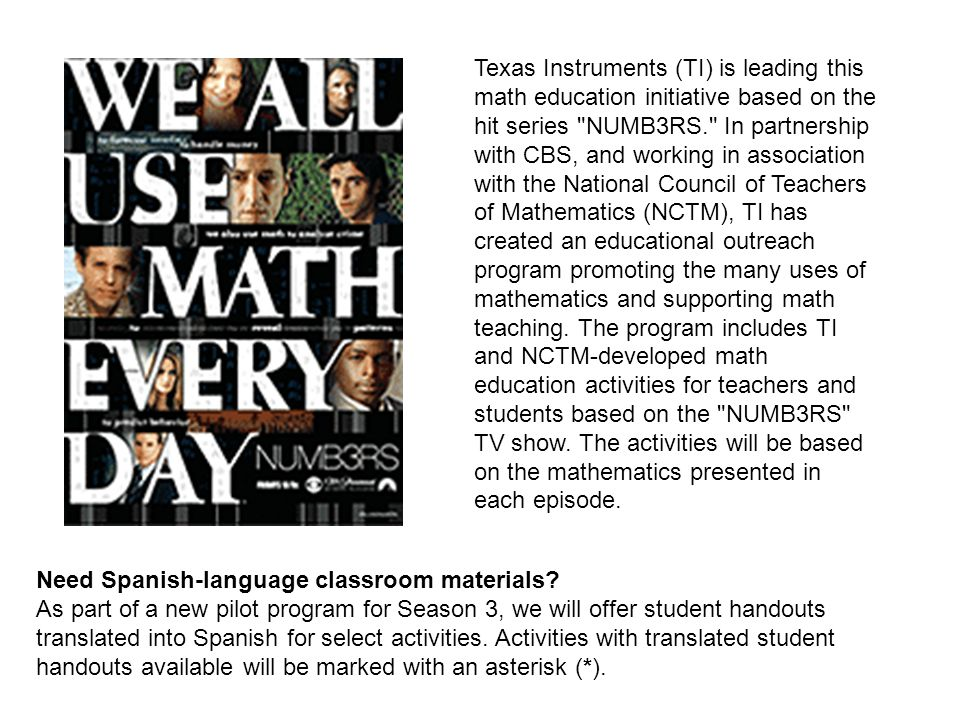 Texas Instruments (TI) is leading this math education initiative based on the hit series NUMB3RS. In partnership with CBS, and working in association with the National Council of Teachers of Mathematics (NCTM), TI has created an educational outreach program promoting the many uses of mathematics and supporting math teaching. The program includes TI and NCTM-developed math education activities for teachers and students based on the NUMB3RS TV show. The activities will be based on the mathematics presented in each episode.