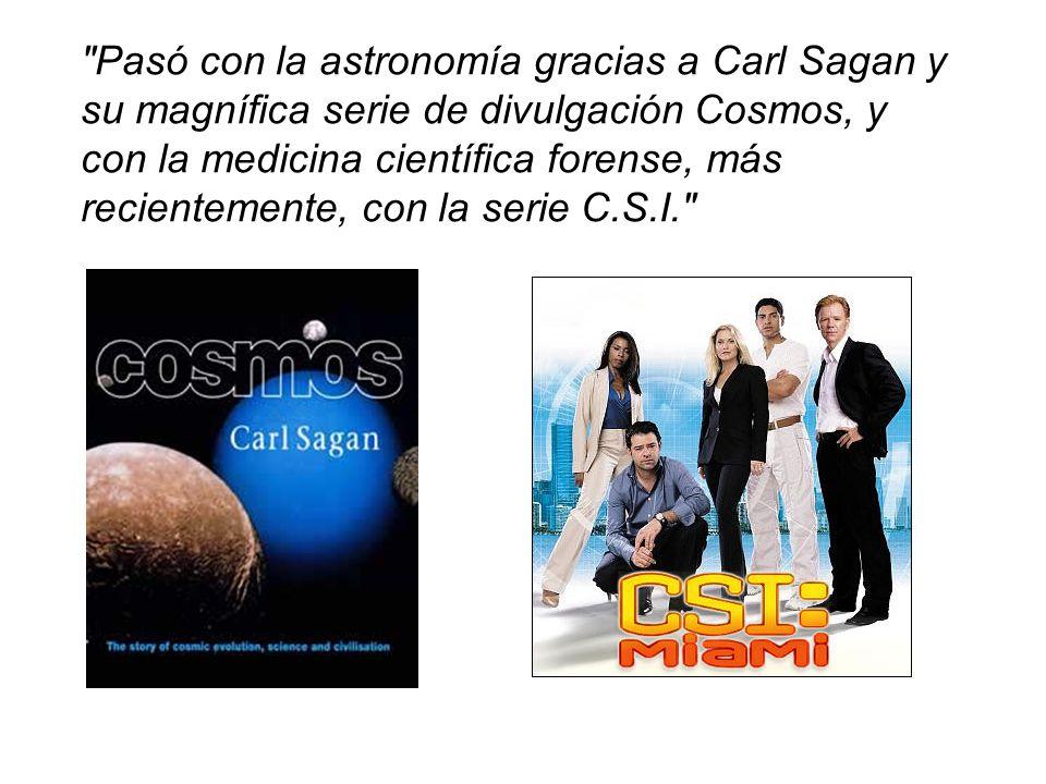 Pasó con la astronomía gracias a Carl Sagan y su magnífica serie de divulgación Cosmos, y con la medicina científica forense, más recientemente, con la serie C.S.I.
