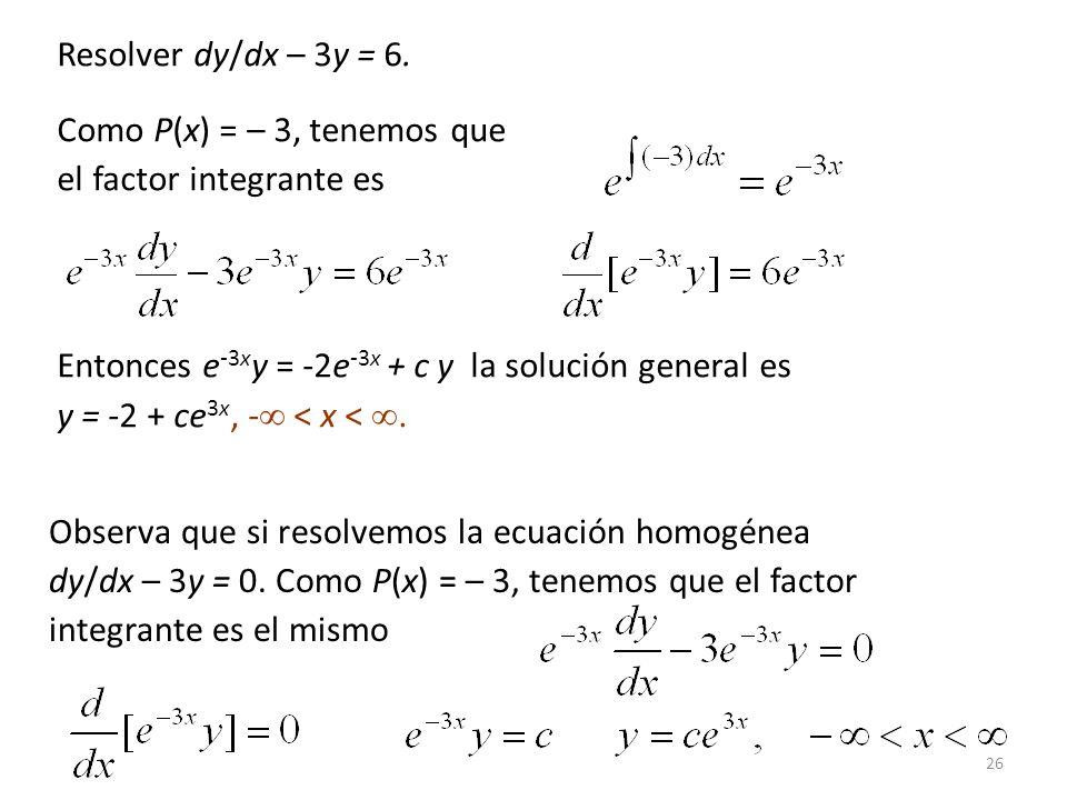 Resolver dy/dx – 3y = 6. Como P(x) = – 3, tenemos que. el factor integrante es. Entonces e-3xy = -2e-3x + c y la solución general es.