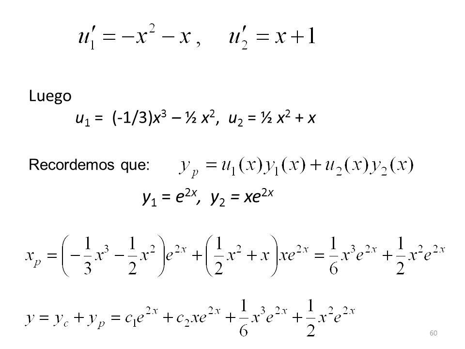 y1 = e2x, y2 = xe2x Luego u1 = (-1/3)x3 – ½ x2, u2 = ½ x2 + x