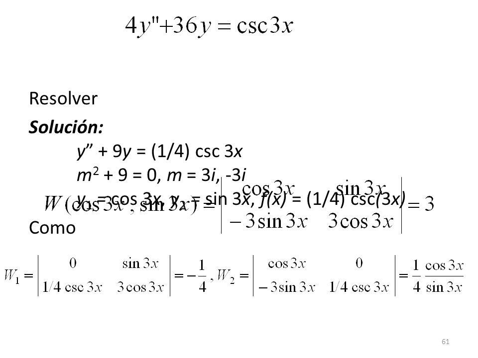 Resolver Solución: y + 9y = (1/4) csc 3x m2 + 9 = 0, m = 3i, -3i y1 = cos 3x, y2 = sin 3x, f(x) = (1/4) csc(3x)