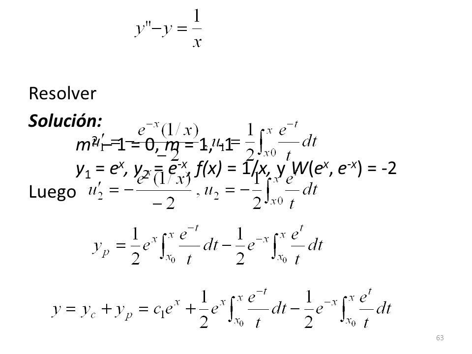 Resolver Solución: m2 – 1 = 0, m = 1, -1 y1 = ex, y2 = e-x, f(x) = 1/x, y W(ex, e-x) = -2 Luego.