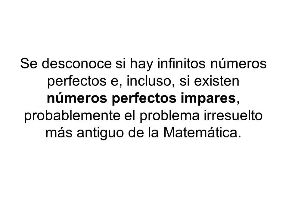 Se desconoce si hay infinitos números perfectos e, incluso, si existen números perfectos impares, probablemente el problema irresuelto más antiguo de la Matemática.